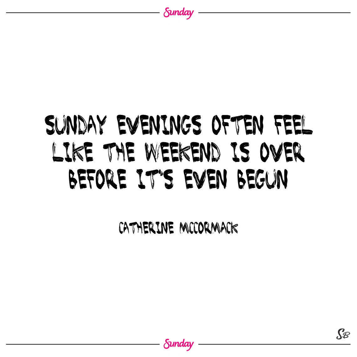 Sunday evenings often feel like the weekend is over before it's even begun. – catherine mccormack sunday quotes