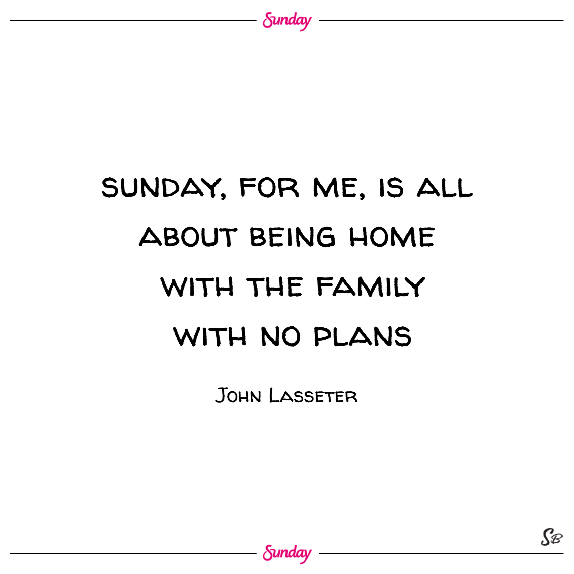Sunday, for me, is all about being home with the family with no plans. – john lasseter