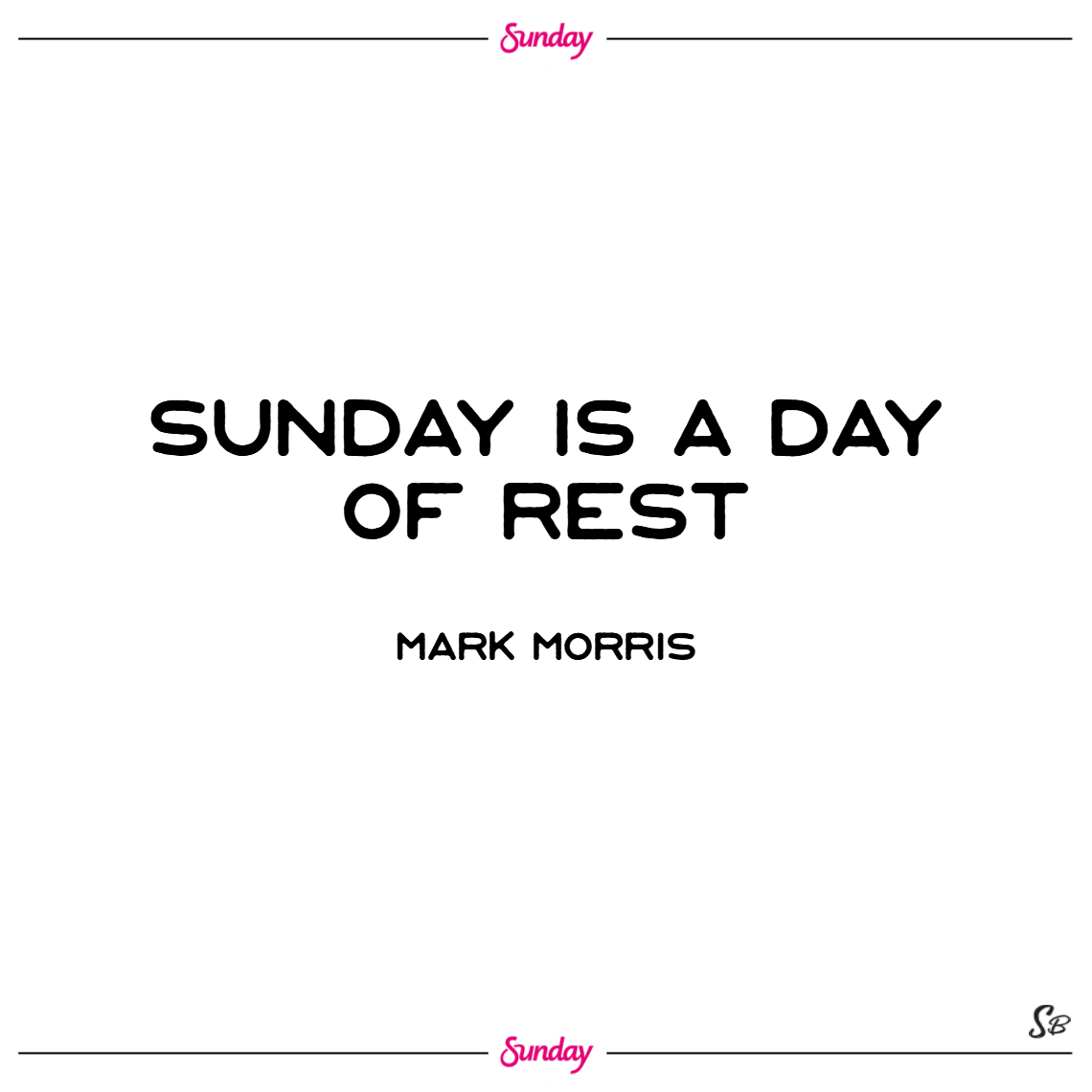 Sunday is a day of rest. – mark morris