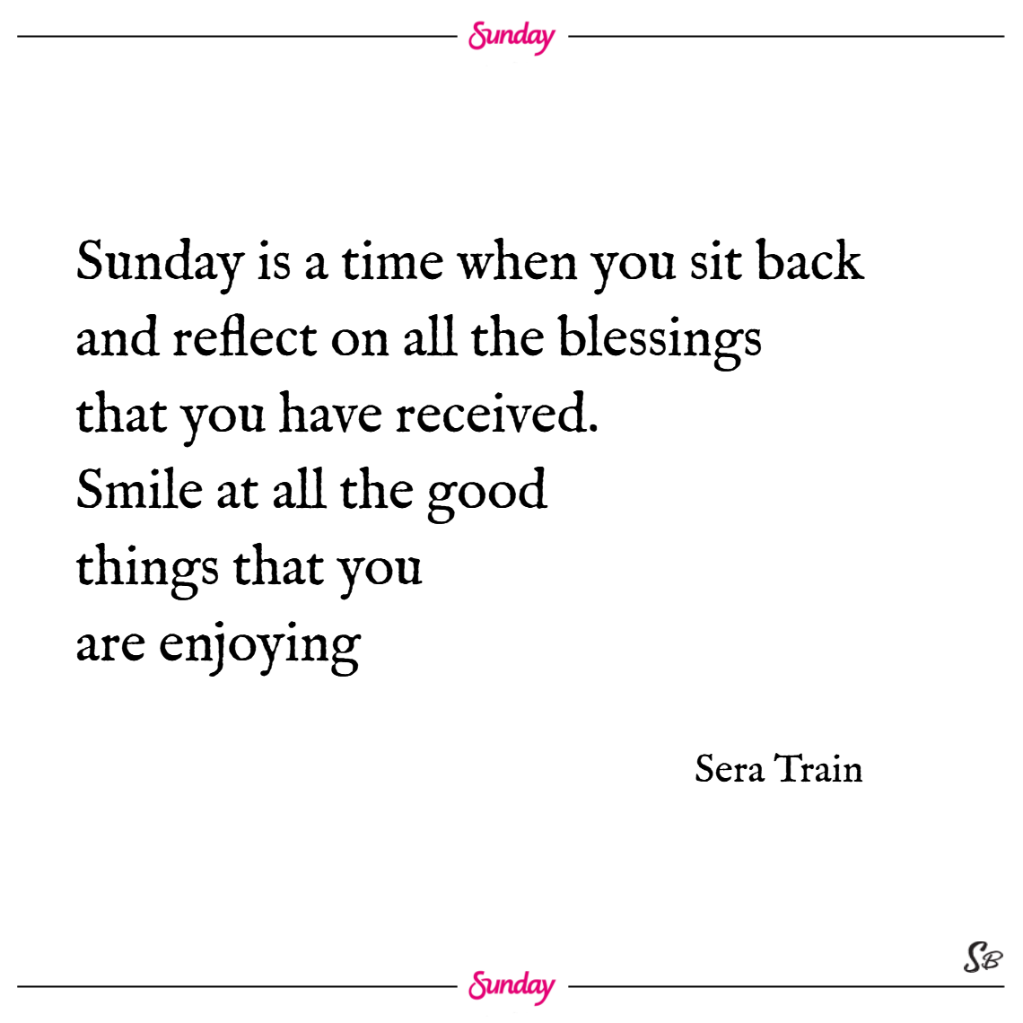 Sunday is a time when you sit back and reflect on all the blessings that you have received. smile at all the good things that you are enjoying. – sera train sunday quotes