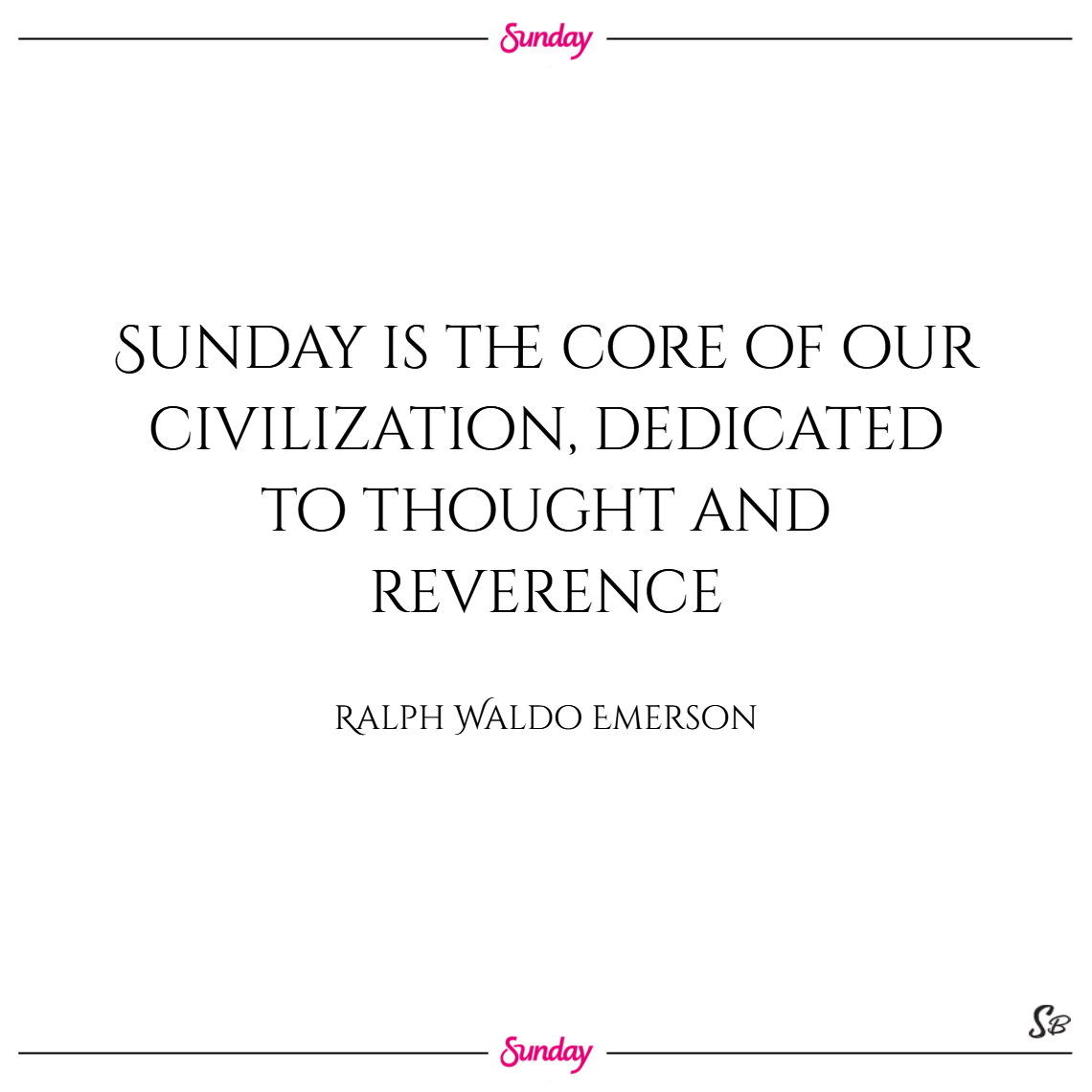 Sunday is the core of our civilization, dedicated to thought and reverence. – ralph waldo emerson