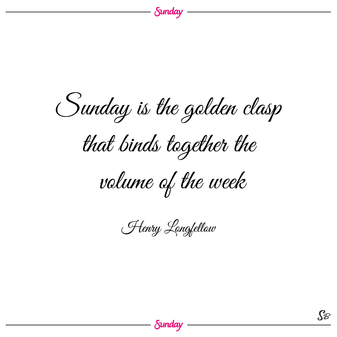 Sunday is the golden clasp that binds together the volume of the week. – henry wadsworth longfellow