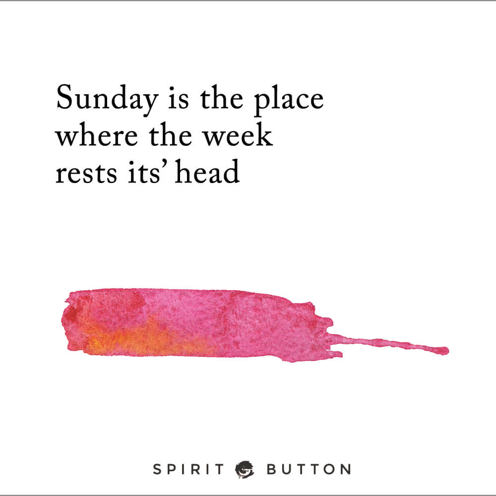 Sunday is the place where the week rests its' head