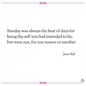 Sunday was always the best of days for being the self you had intended to be, but were not, for one reason or another. – jesse ball