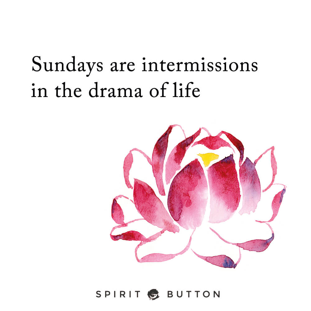 Sundays are intermissions in the drama of life