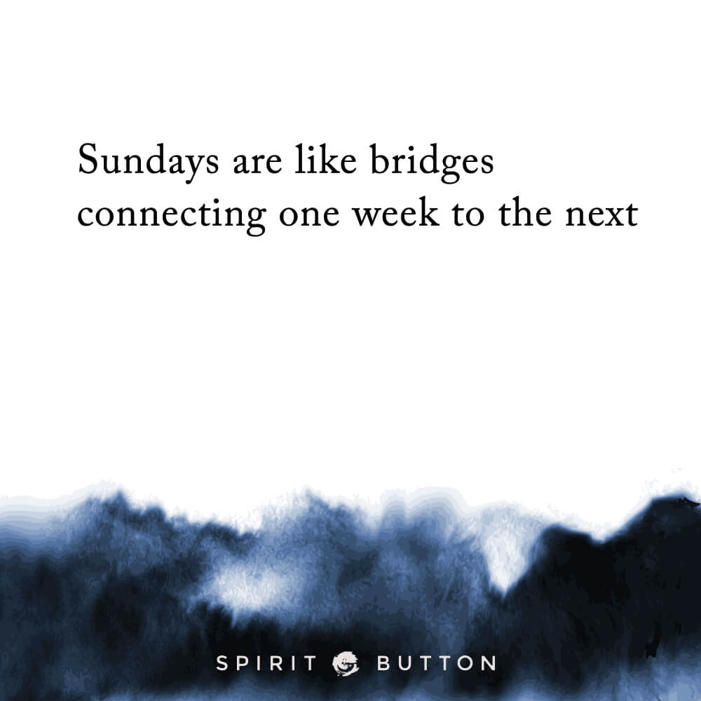 Sundays are like bridges connecting one week to the next