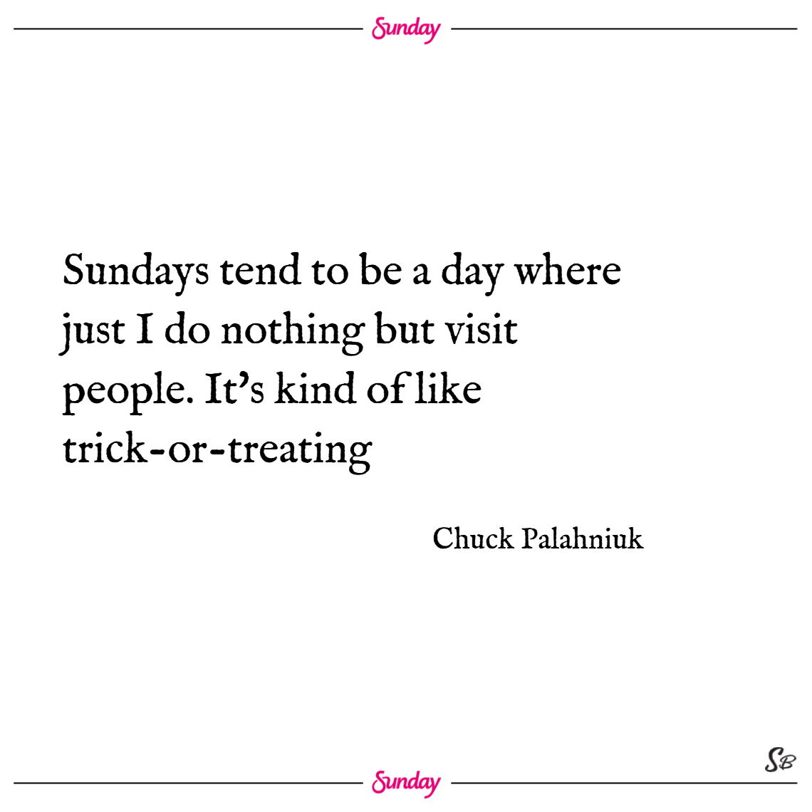 Sundays tend to be a day where just i do nothing but visit people. it's kind of like trick or treating. – chuck palahniuk