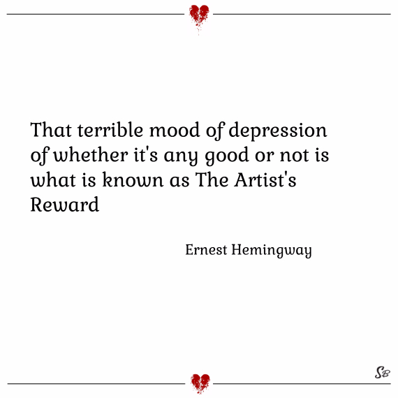 That terrible mood of depression of whether it's any good or not is what is known as the artist's reward. – ernest hemingway