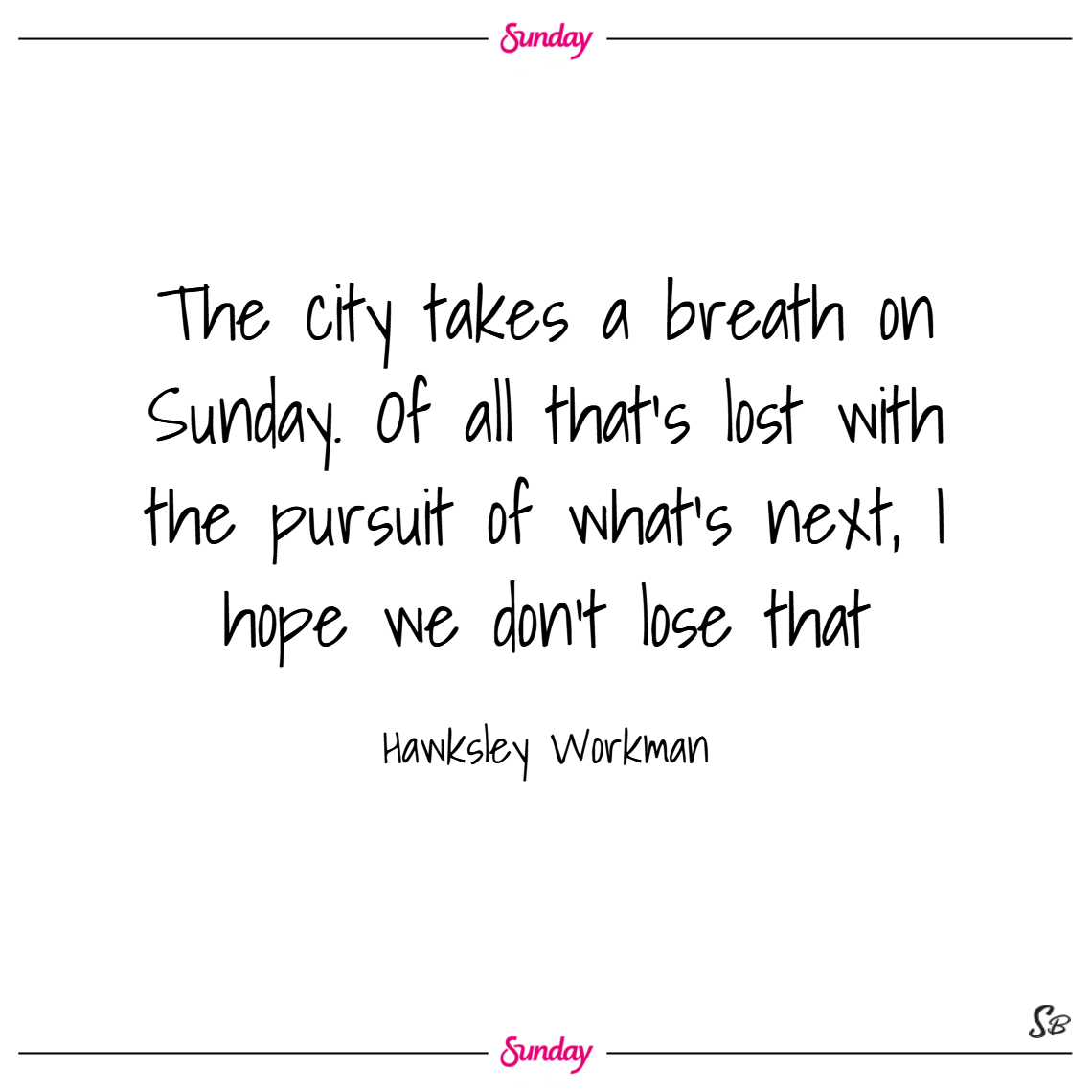 The city takes a breath on sunday. of all that's lost with the pursuit of what's next, i hope we don't lose that. – hawksley workman