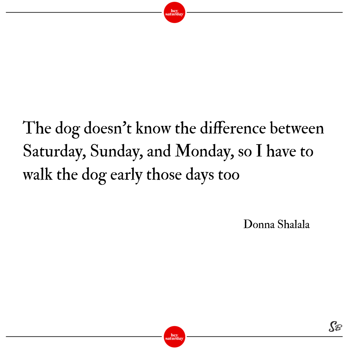 The dog doesn't know the difference between saturday, sunday, and monday, so i have to walk the dog early those days too. – donna shalala