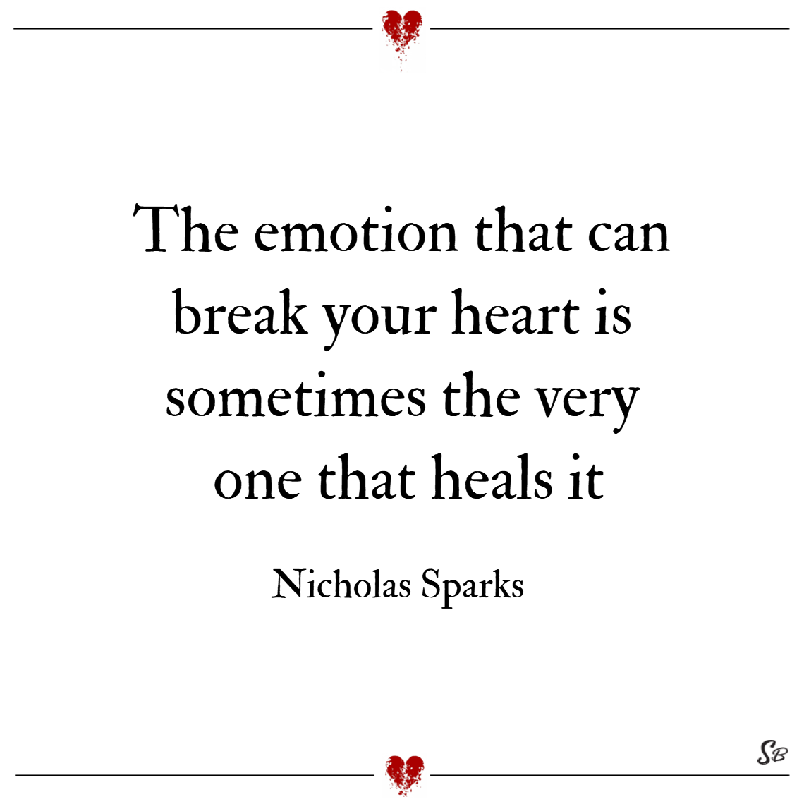 The emotion that can break your heart is sometimes the very one that heals it. – nicholas sparks