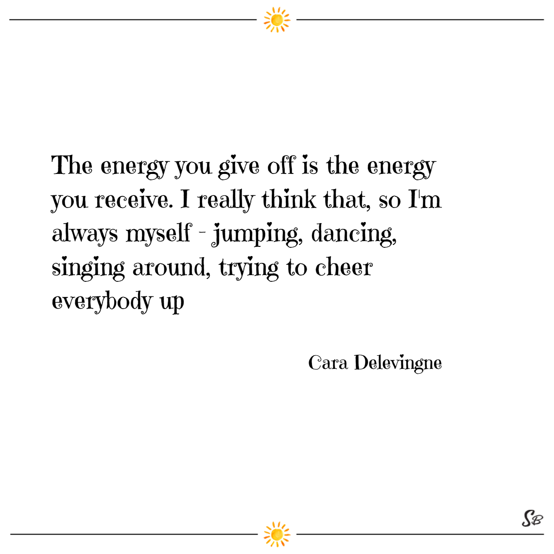 The energy you give off is the energy you receive. i really think that, so i'm always myself jumping, dancing, singing around, trying to cheer everybody up. – cara delevingne
