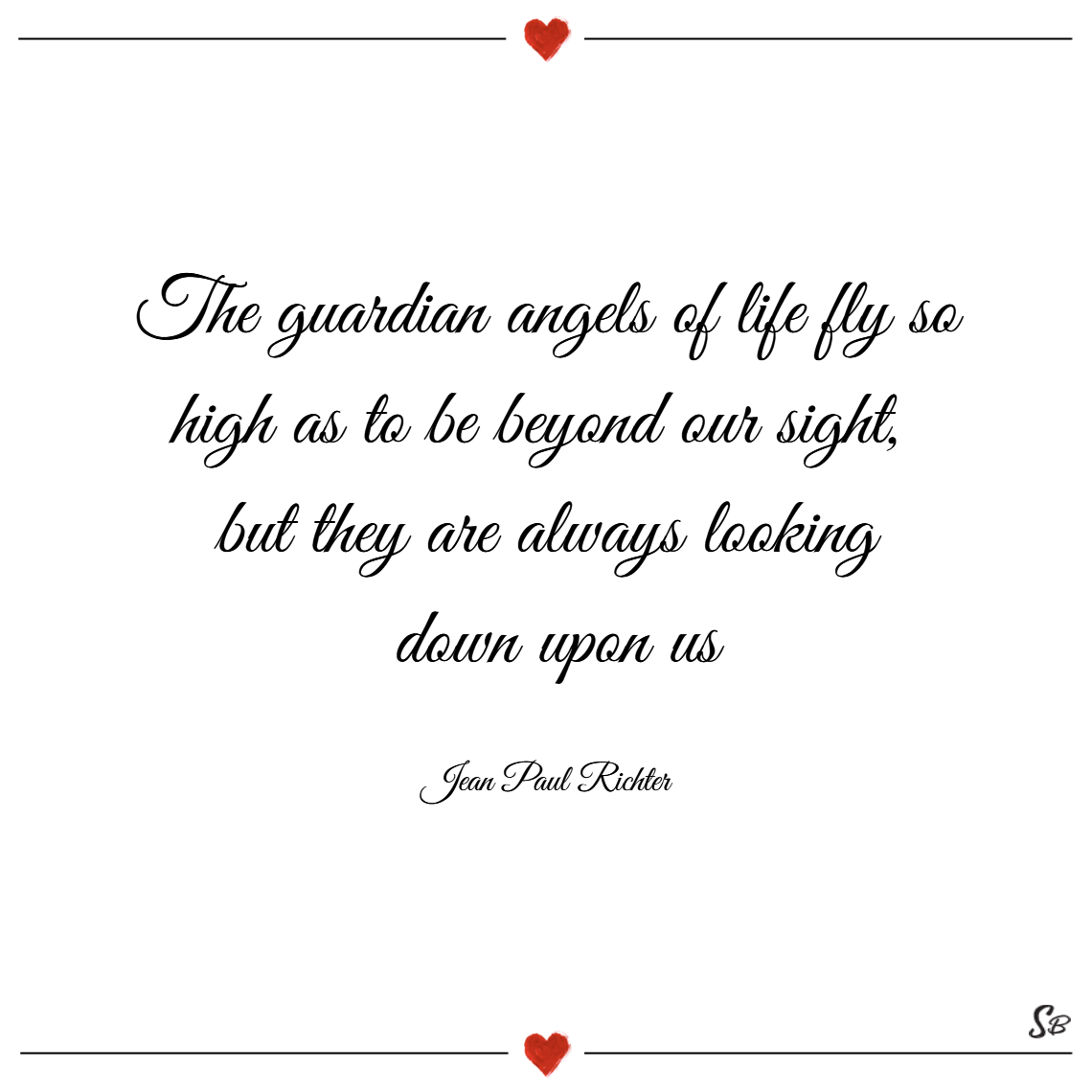 The guardian angels of life fly so high as to be beyond our sight, but they are always looking down upon us. – jean paul richter