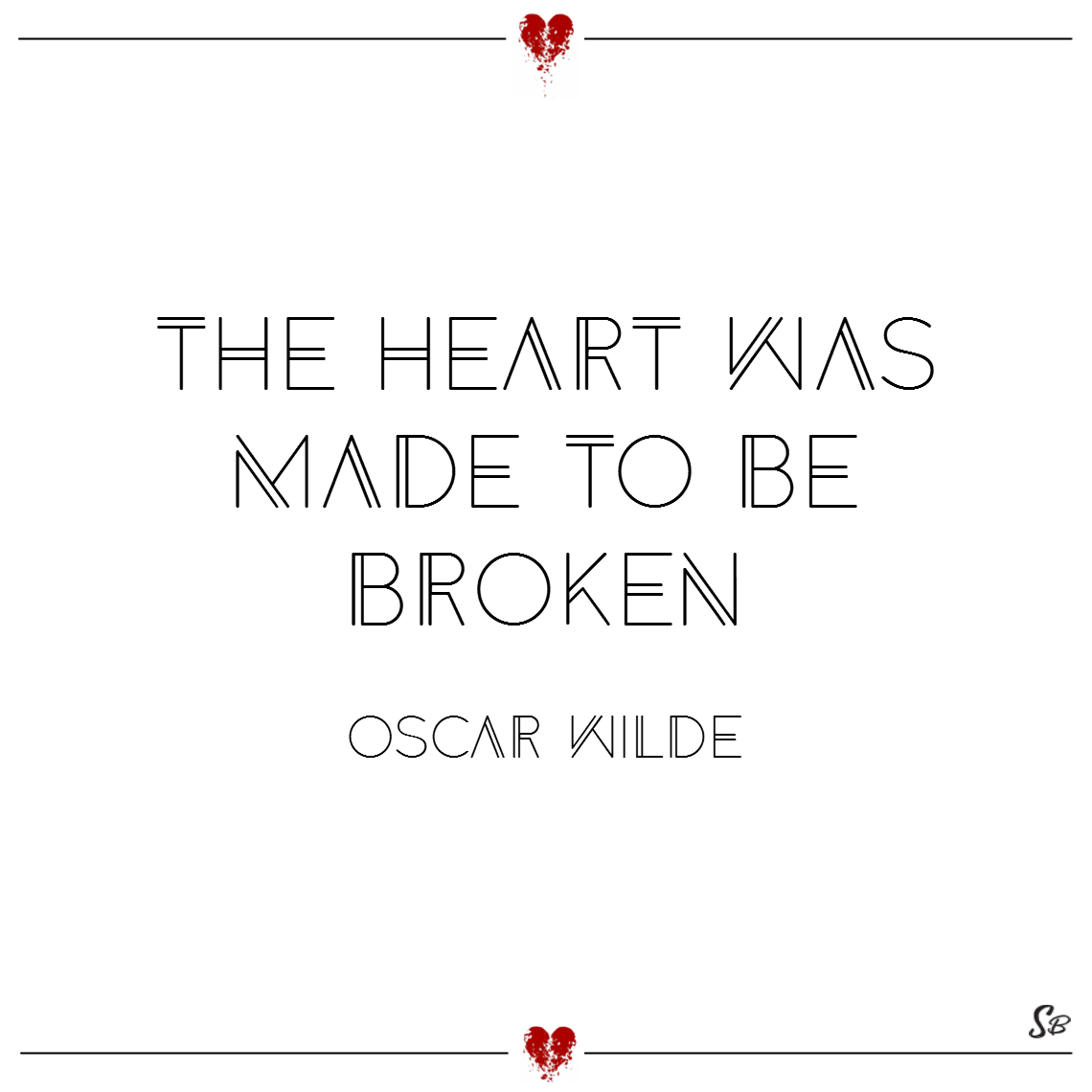 The heart was made to be broken. – oscar wilde