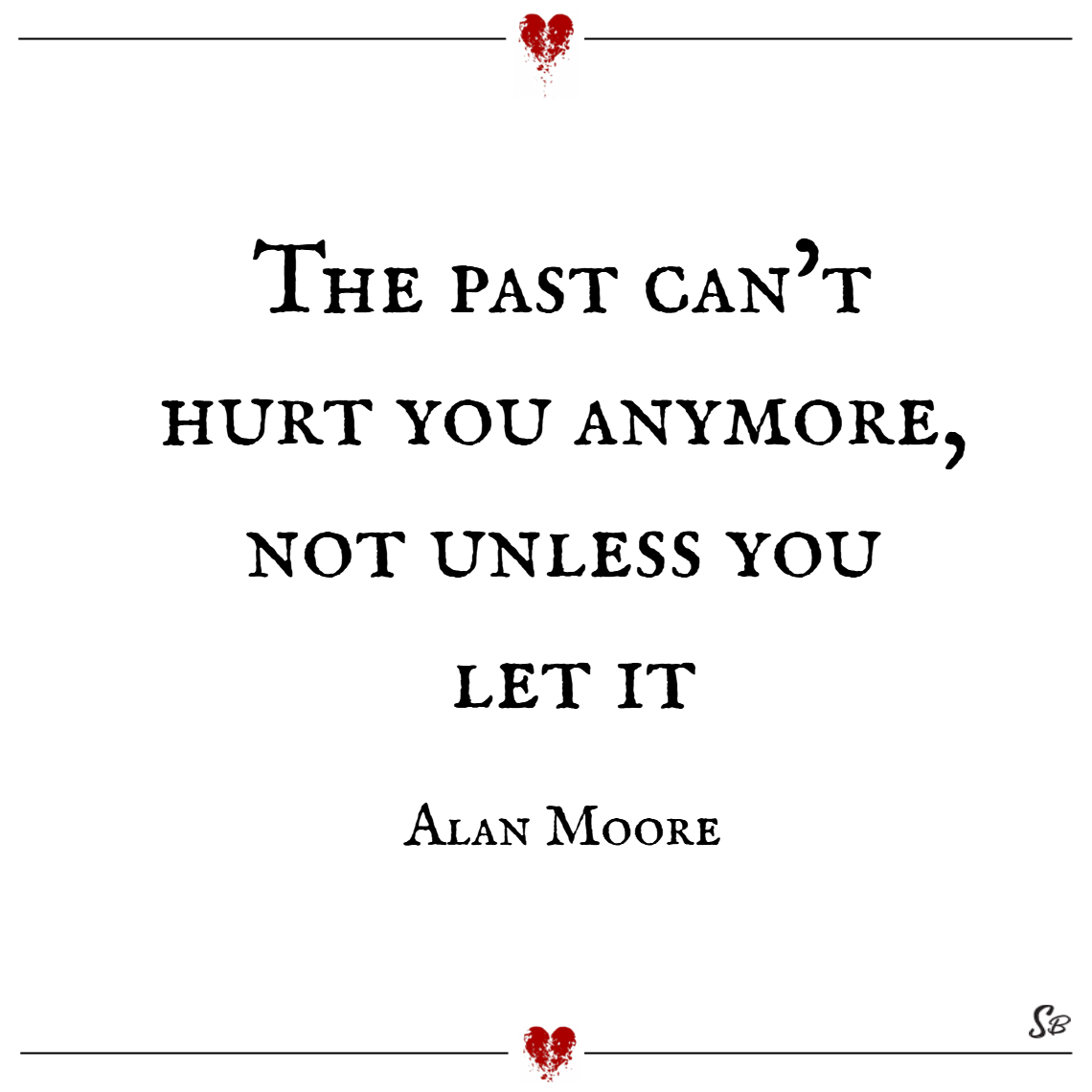 The past can't hurt you anymore, not unless you let it. – alan moore
