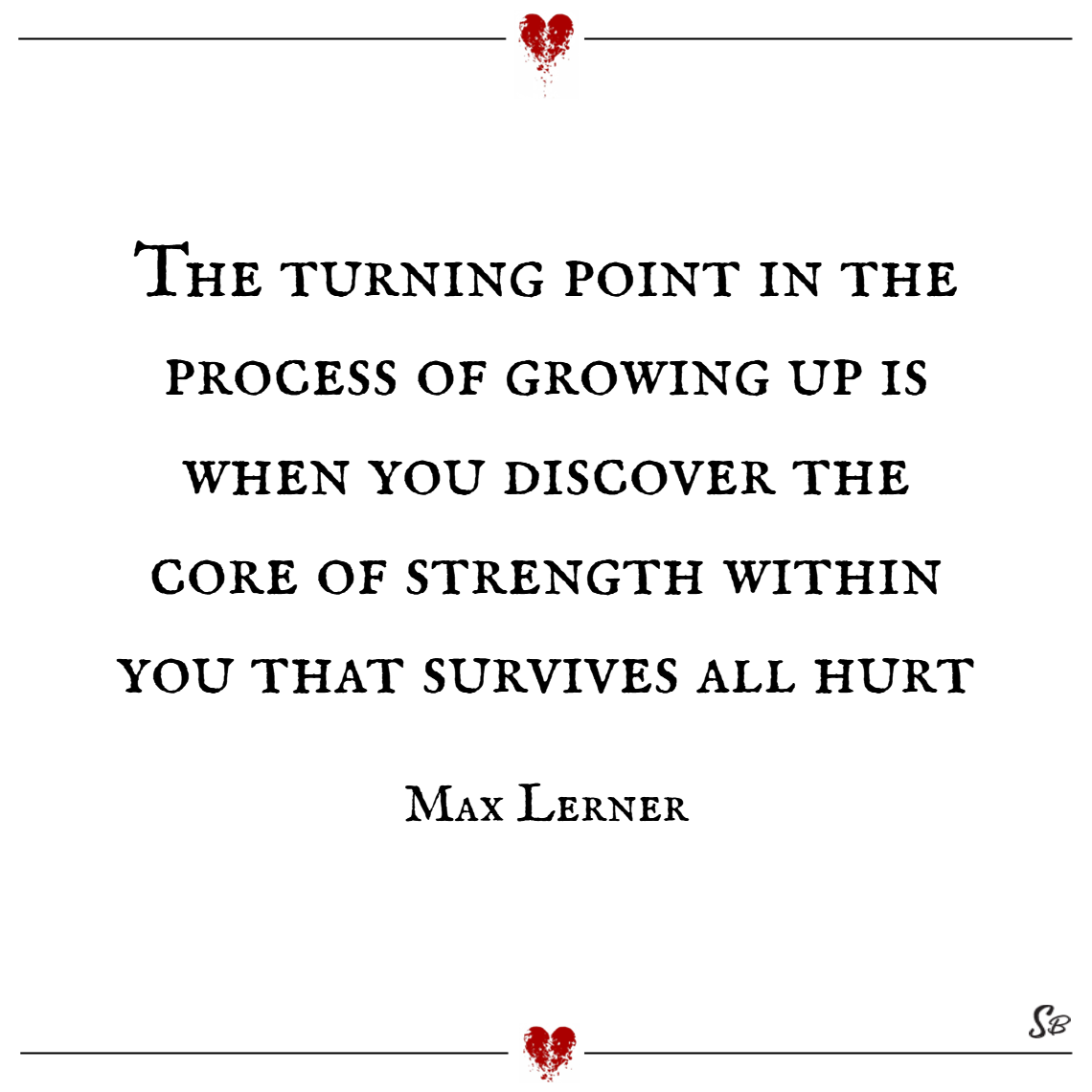 The turning point in the process of growing up is when you discover the core of strength within you that survives all hurt. – max lerner