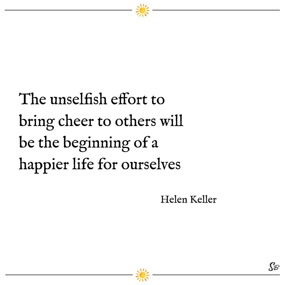 The unselfish effort to bring cheer to others will be the beginning of a happier life for ourselves. – helen keller