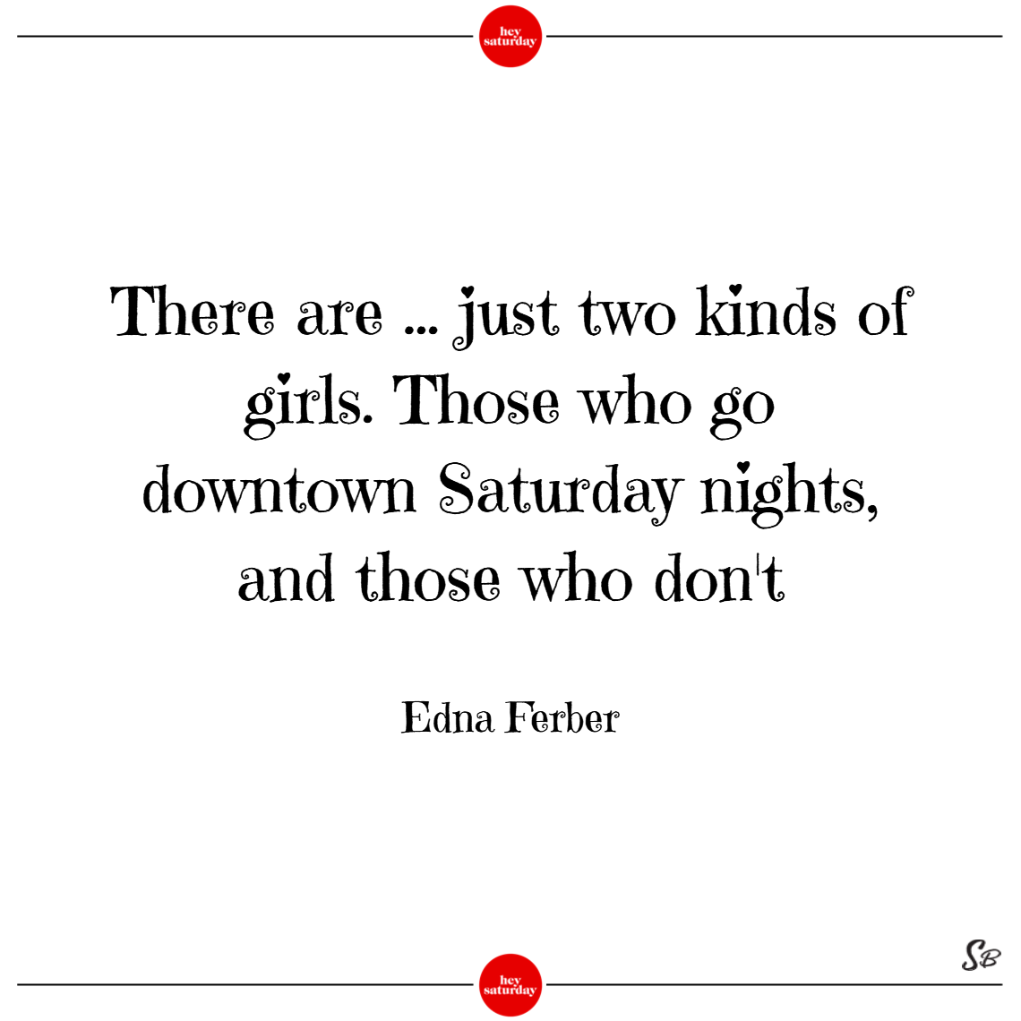 There are ... just two kinds of girls. those who go downtown saturday nights, and those who don't. – edna ferber saturday quotes