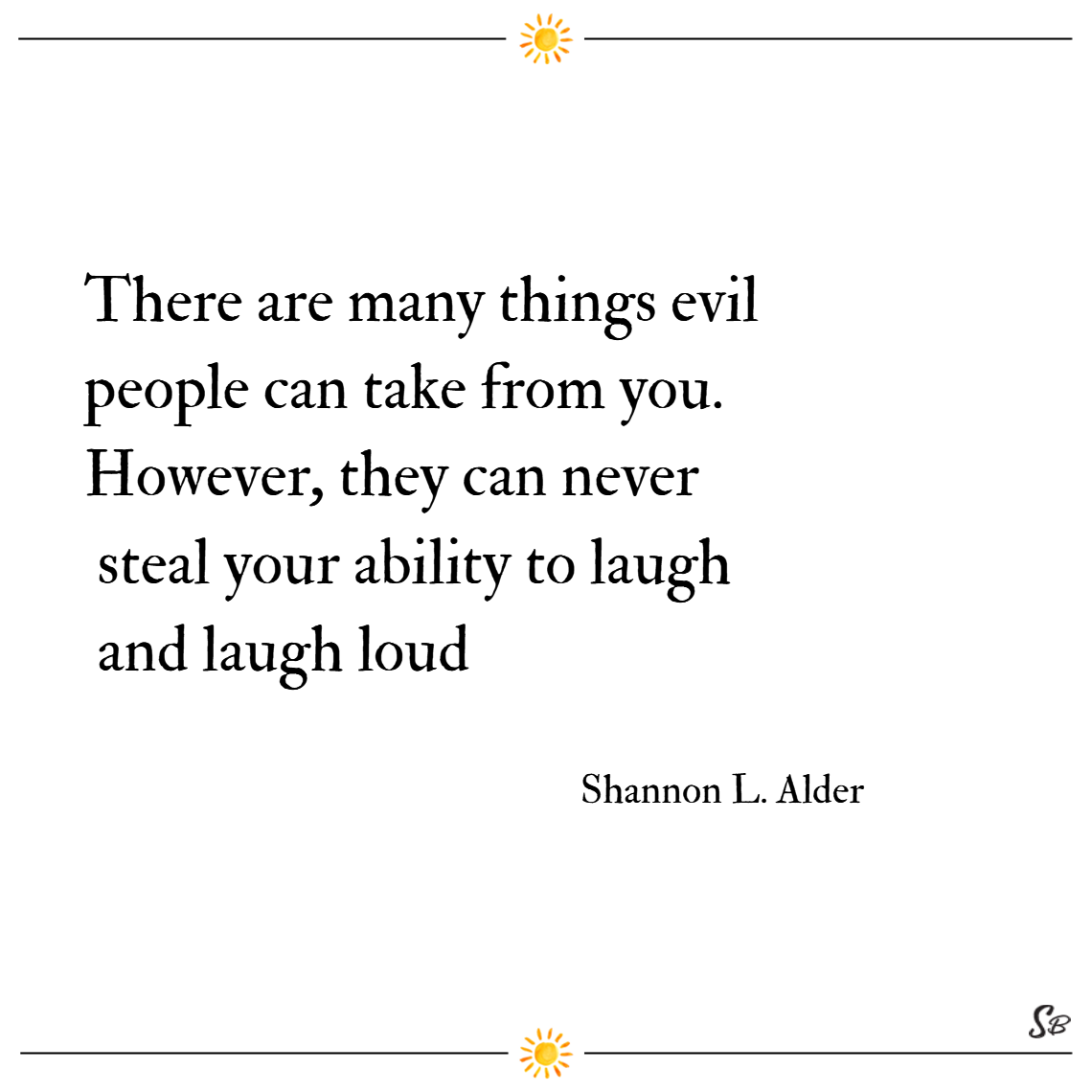 There are many things evil people can take from you. however, they can never steal your ability to laugh and laugh loud. – shannon l. alder