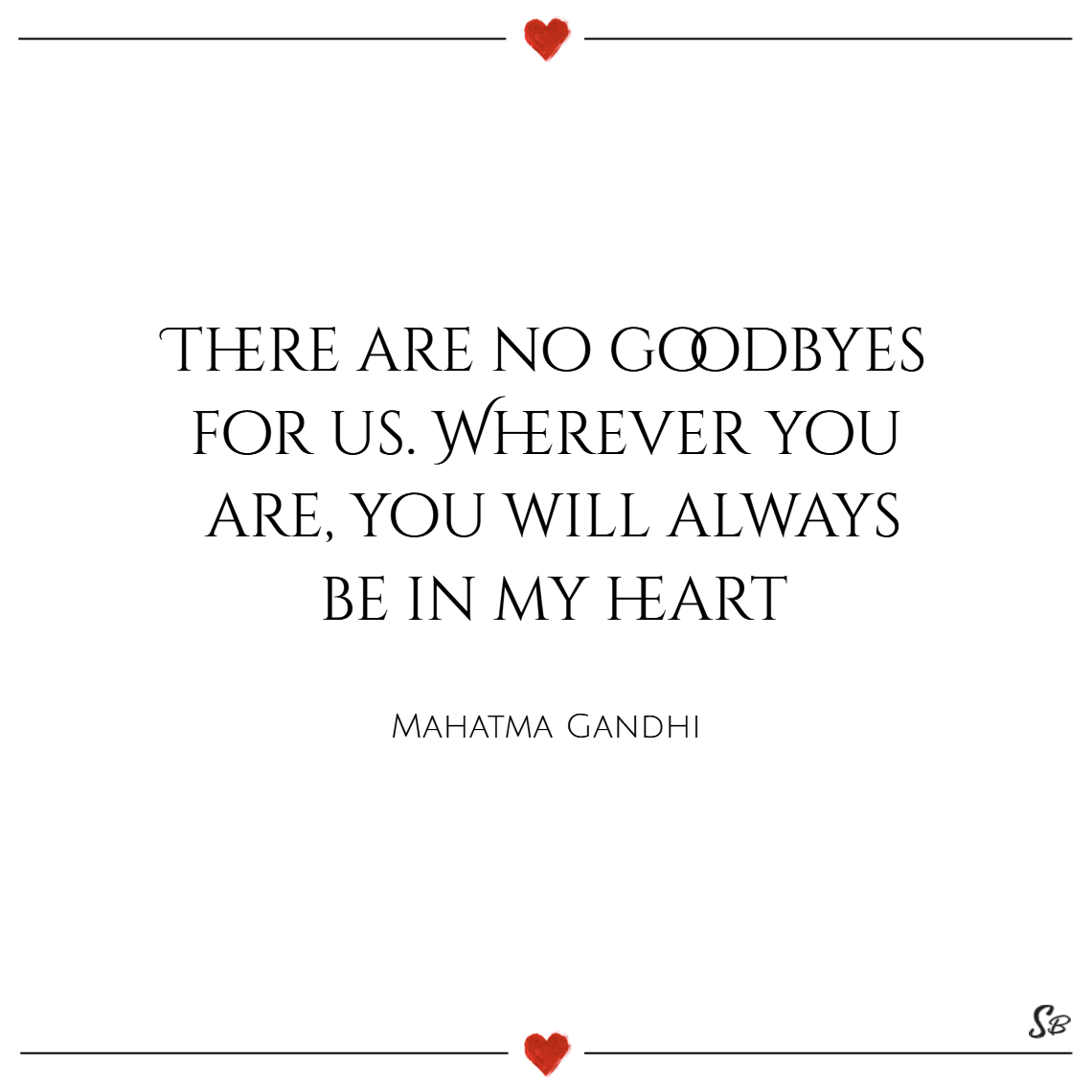 There are no goodbyes for us. wherever you are, you will always be in my heart. – mahatma gandhi