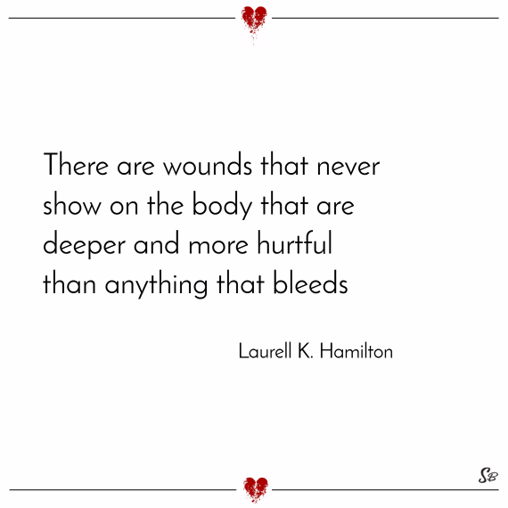 There are wounds that never show on the body that are deeper and more hurtful than anything that bleeds. – laurell k. hamilton
