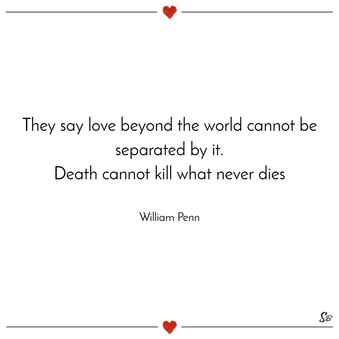 They say love beyond the world cannot be separated by it. death cannot kill what never dies. – william penn