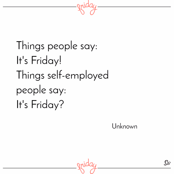 Things people say it's friday! things self employed people say it's friday – unknown
