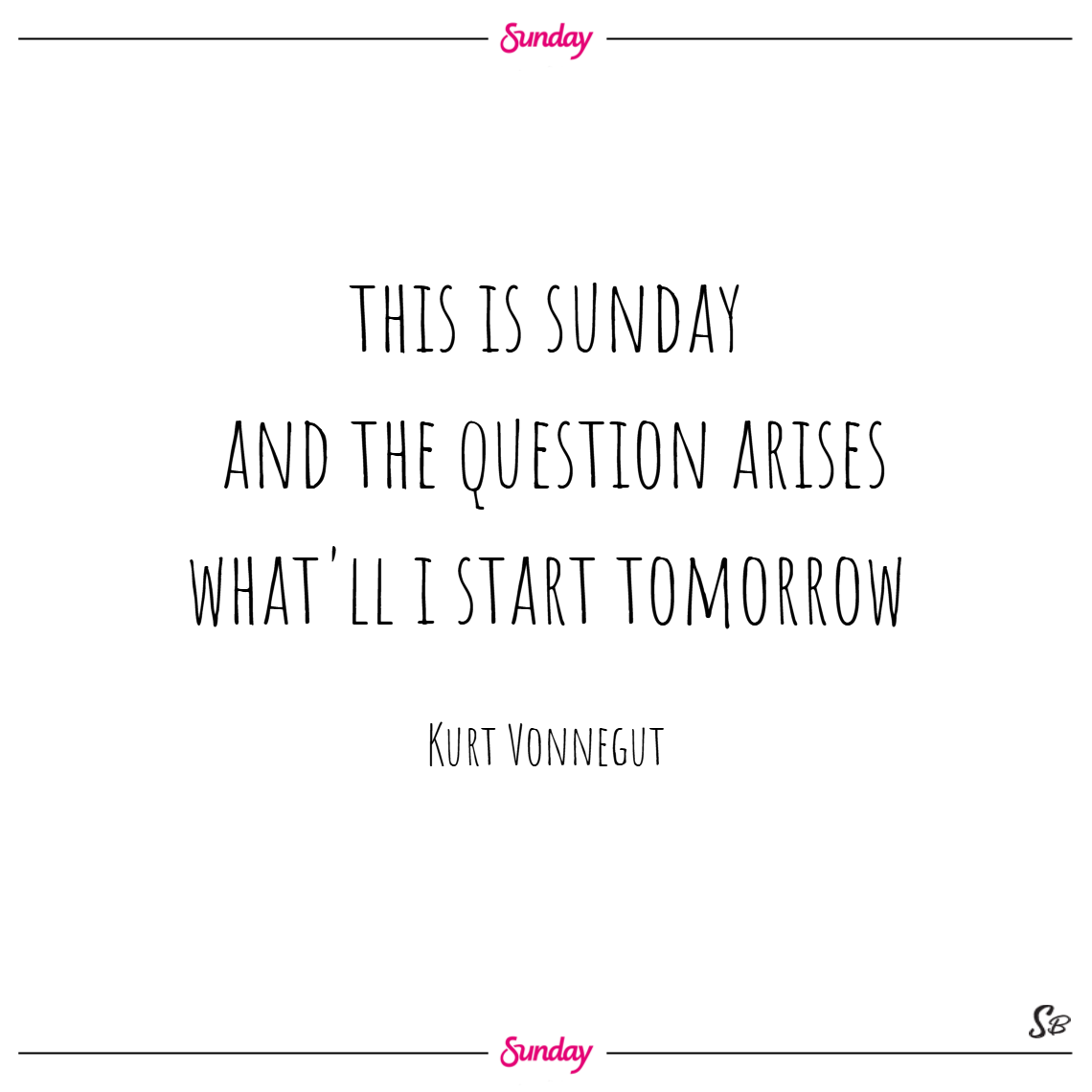 This is sunday, and the question arises, what'll i start tomorrow – kurt vonnegut