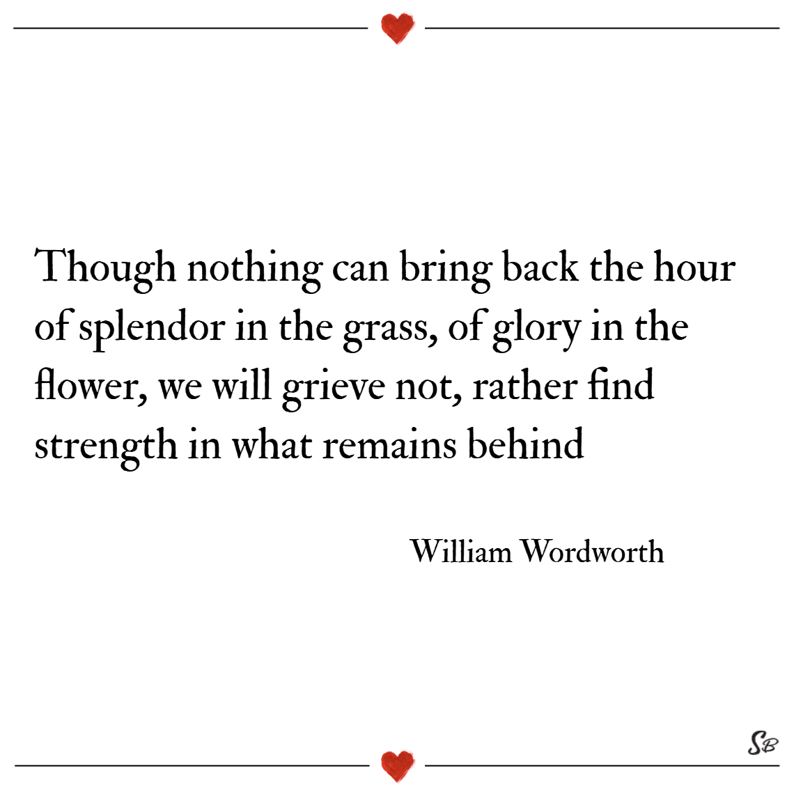 Though nothing can bring back the hour of splendor in the grass, of glory in the flower, we will grieve not, rather find strength in what remains behind. – william wordsworth