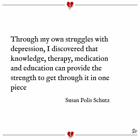 Through my own struggles with depression, i discovered that knowledge, therapy, medication and education can provide the strength to get through it in one piece. – susan polis schutz depression quotes