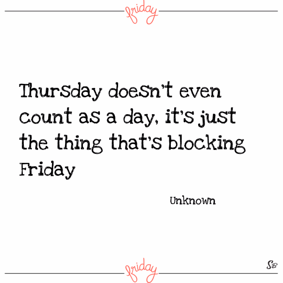 Thursday doesn't even count as a day, it's just the thing that's blocking friday. – unknown
