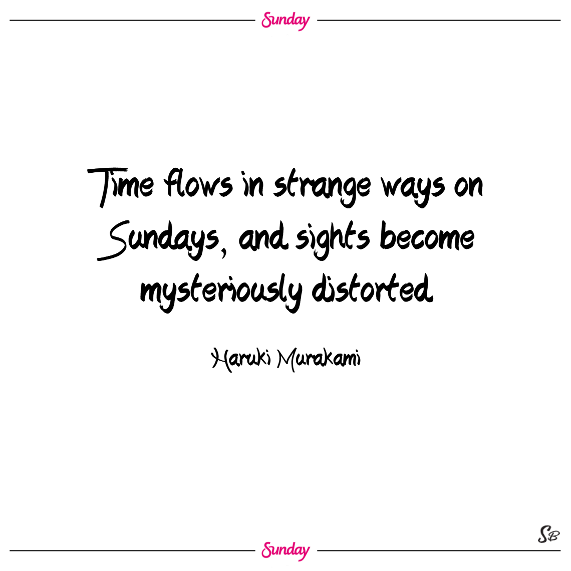 Time flows in strange ways on sundays, and sights become mysteriously distorted. – haruki murakami