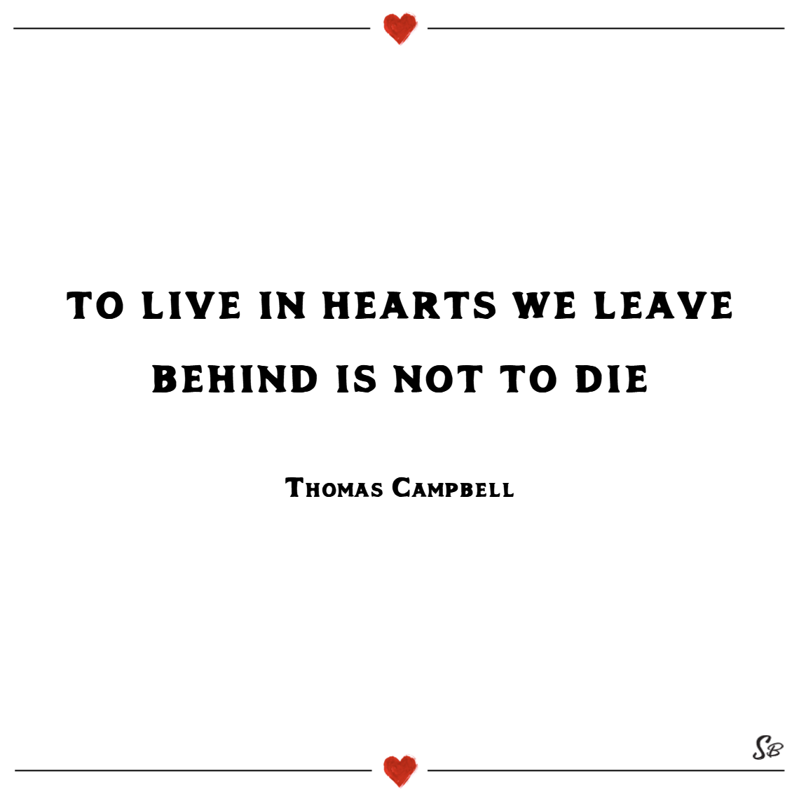 To live in hearts we leave behind is not to die. – thomas campbell