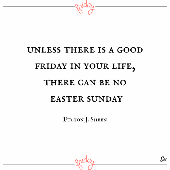 Unless there is a good friday in your life, there can be no easter sunday. – fulton j. sheen