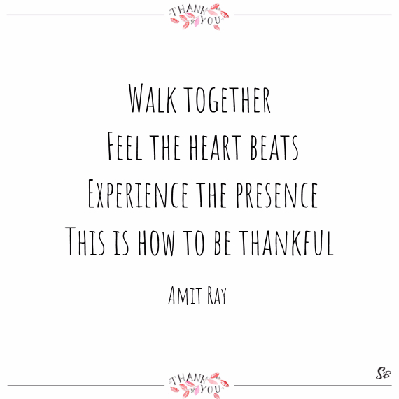 Walk together. feel the heart beats. experience the presence. this is how to be thankful. – amit ray