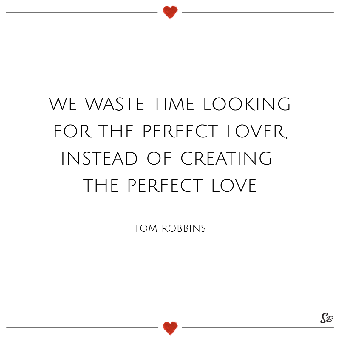 We waste time looking for the perfect lover, instead of creating the perfect love. – tom robbins
