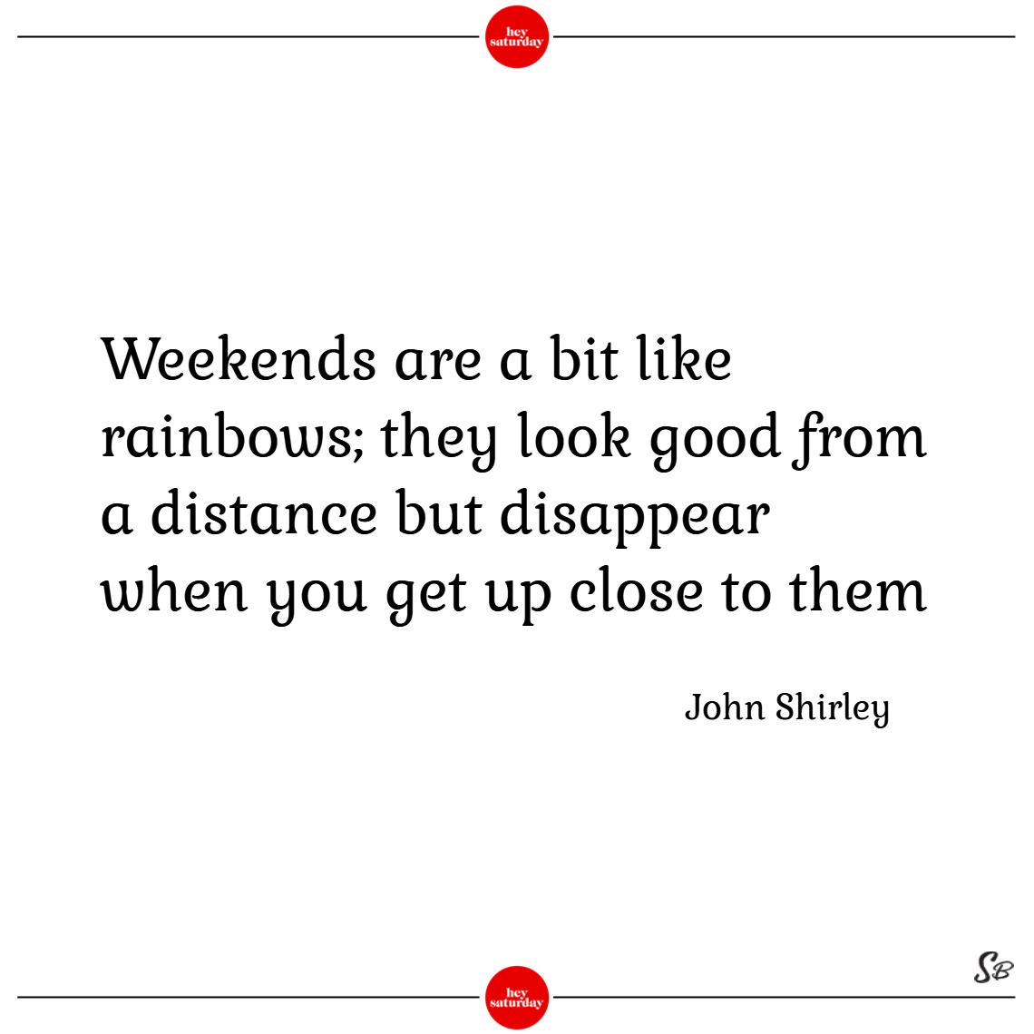Weekends are a bit like rainbows; they look good from a distance but disappear when you get up close to them. – john shirley saturday quotes