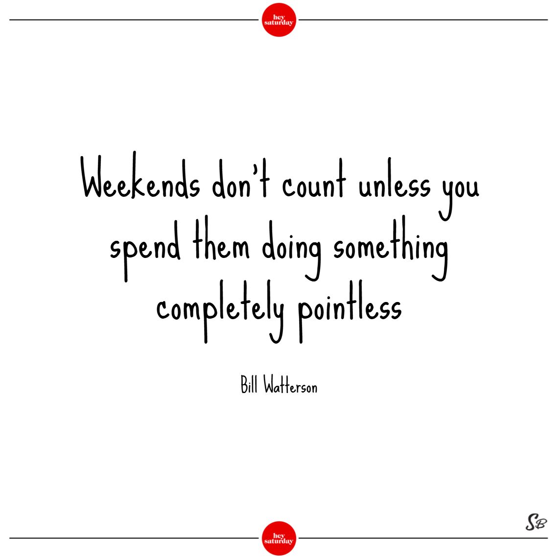 Weekends don't count unless you spend them doing something completely pointless. – bill watterson