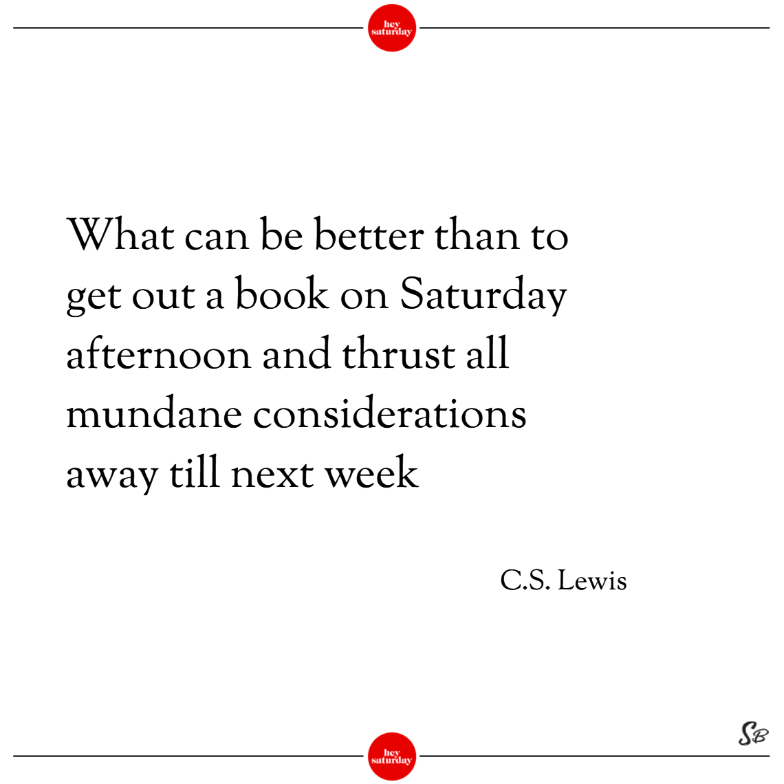 What can be better than to get out a book on saturday afternoon and thrust all mundane considerations away till next week. – c. s. lewis