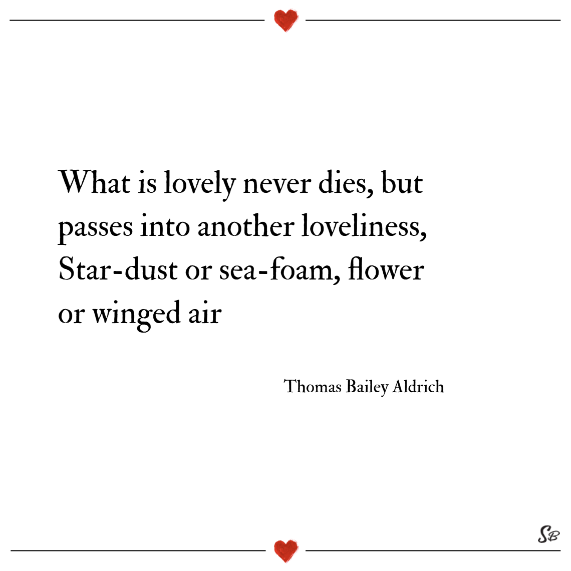What is lovely never dies, but passes into another loveliness, star dust or sea foam, flower or winged air. – thomas bailey aldrich