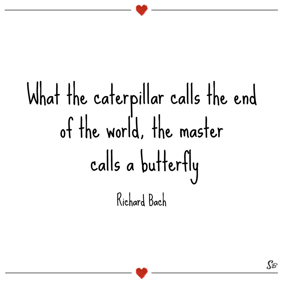 What the caterpillar calls the end of the world, the master calls a butterfly. – richard bach