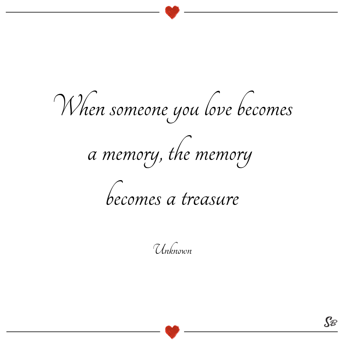 When someone you love becomes a memory, the memory becomes a treasure. – unknown sympathy quotes