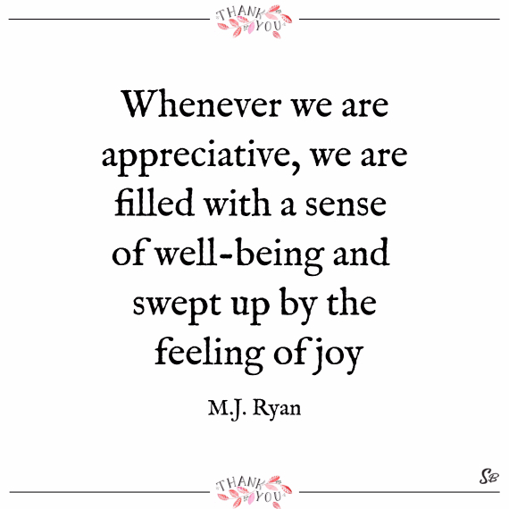 Whenever we are appreciative, we are filled with a sense of well being and swept up by the feeling of joy. – m.j. ryan