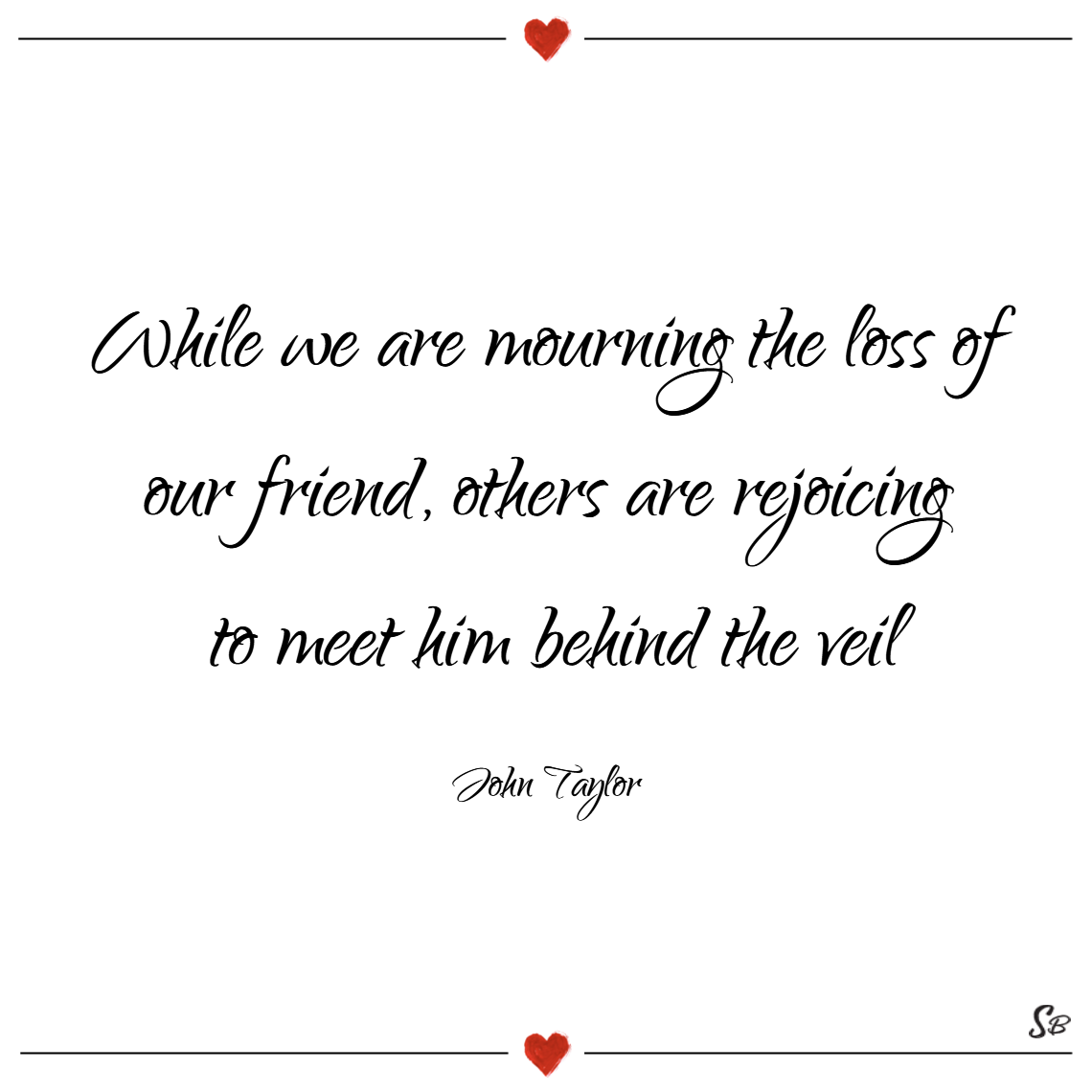 While we are mourning the loss of our friend, others are rejoicing to meet him behind the veil. – john taylor