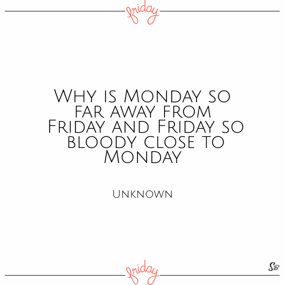 Why is monday so far away from friday and friday so bloody close to monday – unknown