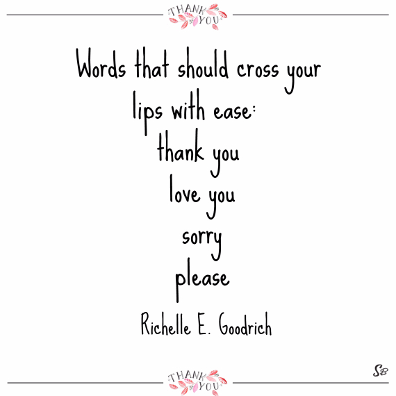 Words that should cross your lips with ease thank you, love you, sorry, please. – richelle e. goodrich