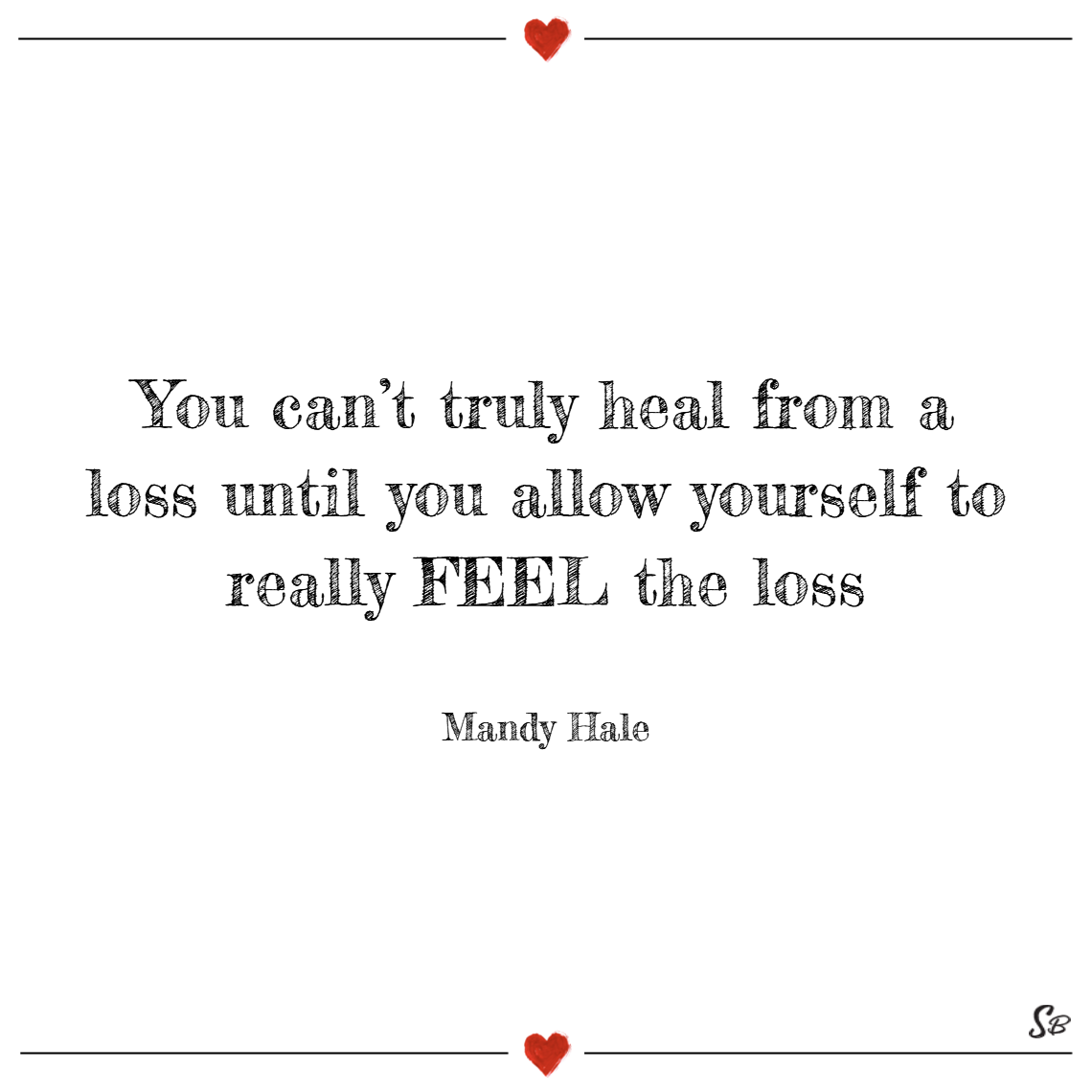 You can't truly heal from a loss until you allow yourself to really feel the loss. – mandy hale