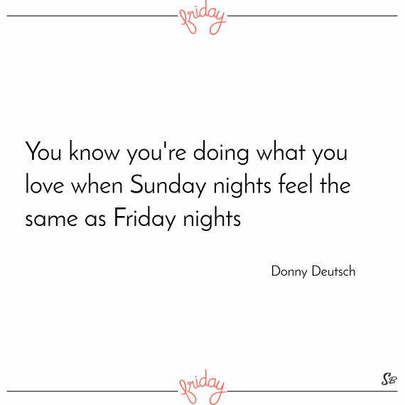 You know you're doing what you love when sunday nights feel the same as friday nights. – donny deutsch