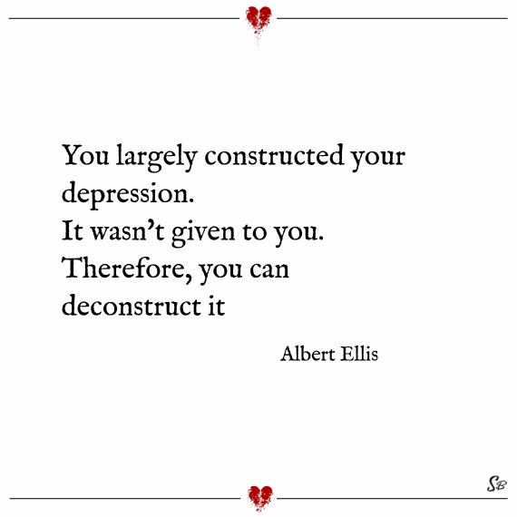 You largely constructed your depression. it wasn't given to you. therefore, you can deconstruct it. – albert ellis