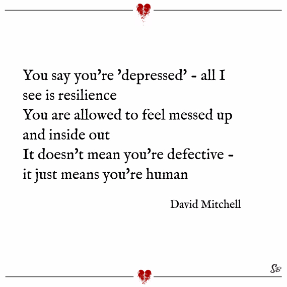You say you're 'depressed' all i see is resilience. you are allowed to feel messed up and inside out. it doesn't mean you're defective it just means you're human. – david mitchell